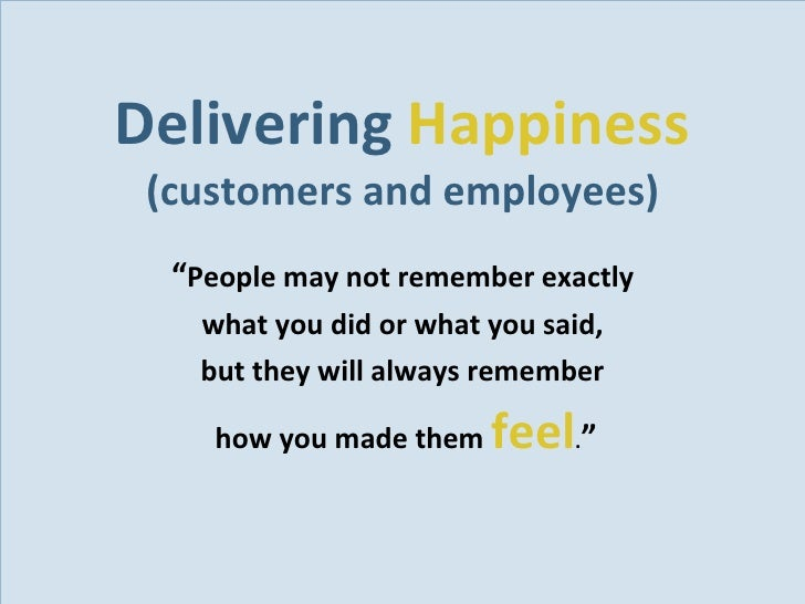 """Delivering  Happiness (customers and employees) <ul><li>"""" People may not remember exactly  </li></ul><ul><li>what you did ..."""