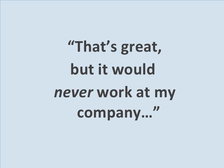 """<ul><li>"""" That's great, </li></ul><ul><li>but it would  </li></ul><ul><li>never  work at my company…"""" </li></ul>"""