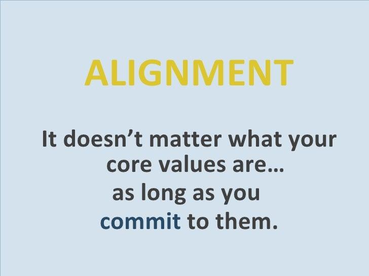 <ul><li>ALIGNMENT </li></ul><ul><li>It doesn't matter what your core values are… </li></ul><ul><li>as long as you  </li></...