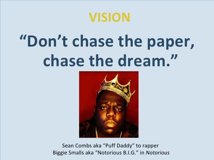 "VISION <ul><li>"" Don't chase the paper, chase the dream."" </li></ul>Sean Combs aka ""Puff Daddy"" to rapper  Biggie Smalls a..."