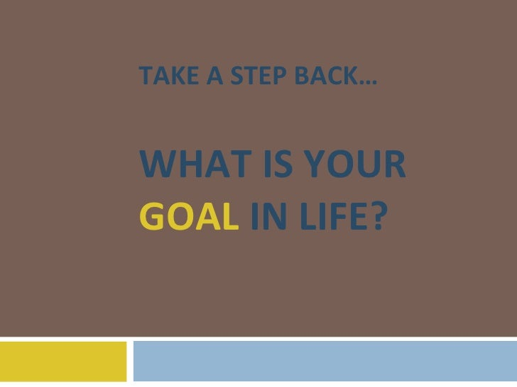 TAKE A STEP BACK… WHAT IS YOUR  GOAL  IN LIFE?