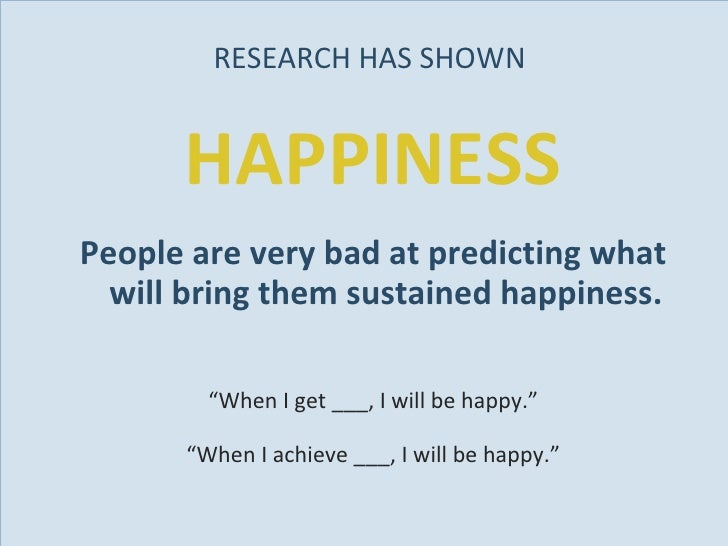 RESEARCH HAS SHOWN  <ul><li>HAPPINESS </li></ul><ul><li>People are very bad at predicting what will bring them sustained h...