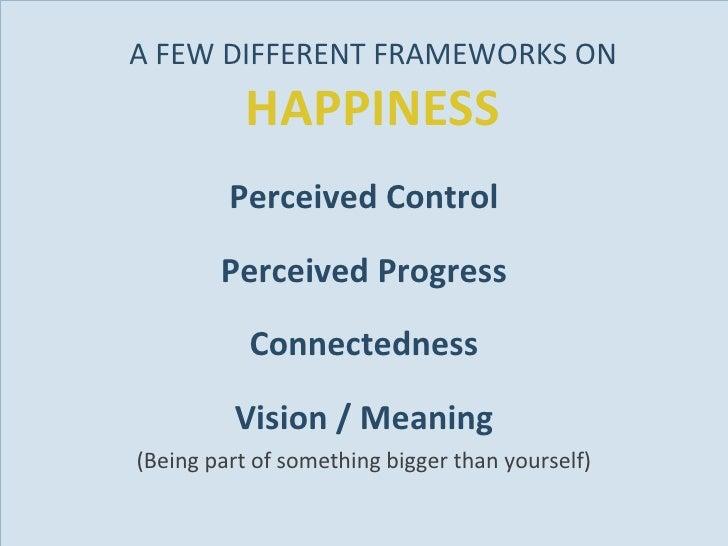 A FEW DIFFERENT FRAMEWORKS ON  HAPPINESS <ul><li>Perceived Control </li></ul><ul><li>Perceived Progress </li></ul><ul><li>...