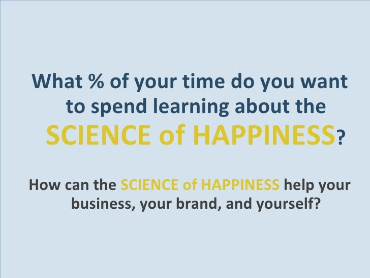 <ul><li>What % of your time do you want to spend learning about the  SCIENCE of HAPPINESS ? </li></ul><ul><li>How can the ...