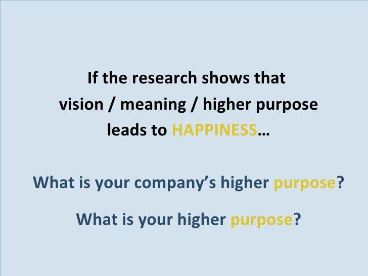 <ul><li>If the research shows that  </li></ul><ul><li>vision / meaning / higher purpose </li></ul><ul><li>leads to  HAPPIN...