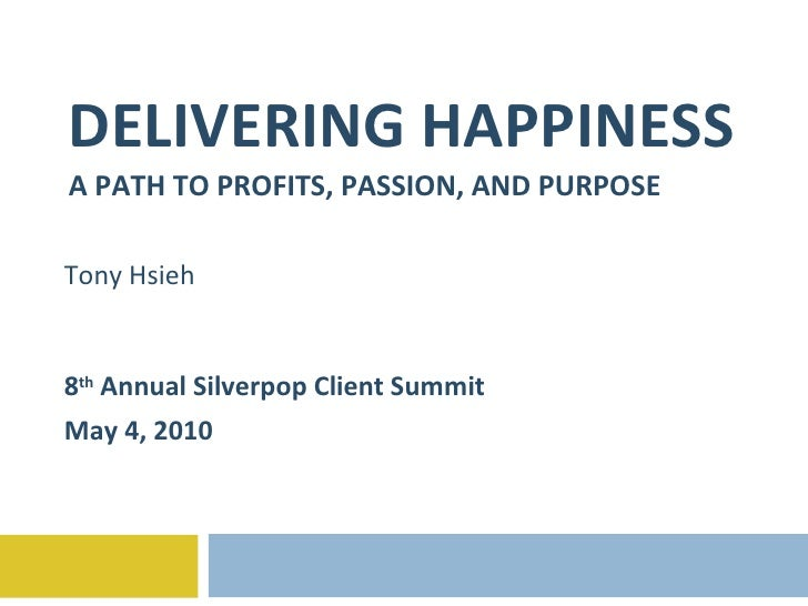 DELIVERING HAPPINESS A PATH TO PROFITS, PASSION, AND PURPOSE Tony Hsieh 8 th  Annual Silverpop Client Summit May 4, 2010