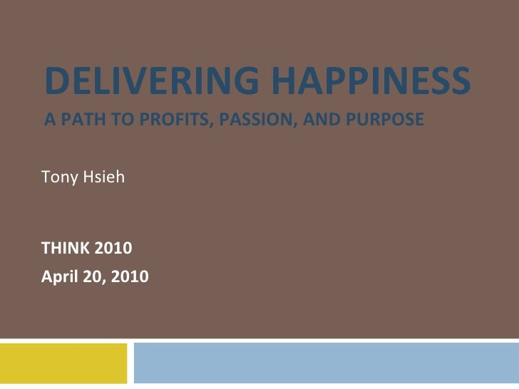 DELIVERING HAPPINESS A PATH TO PROFITS, PASSION, AND PURPOSE Tony Hsieh THINK 2010 April 20, 2010