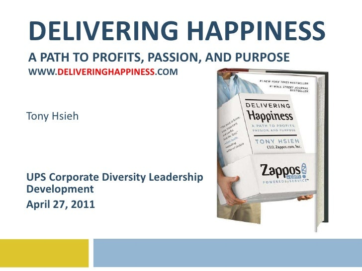 DELIVERING HAPPINESS A PATH TO PROFITS, PASSION, AND PURPOSE WWW. DELIVERINGHAPPINESS .COM Tony Hsieh UPS Corporate Divers...