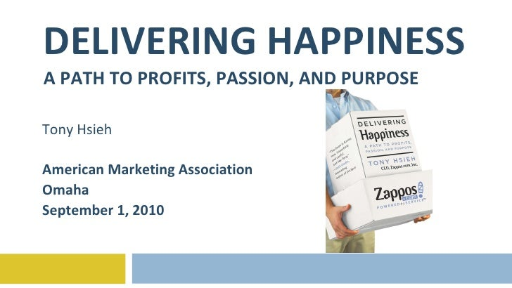DELIVERING HAPPINESS A PATH TO PROFITS, PASSION, AND PURPOSE Tony Hsieh American Marketing Association Omaha September 1, ...