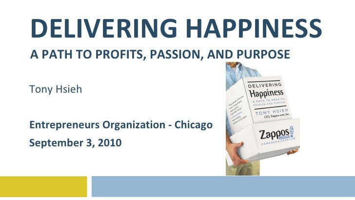 DELIVERING HAPPINESS A PATH TO PROFITS, PASSION, AND PURPOSE Tony Hsieh Entrepreneurs Organization - Chicago September 3, ...
