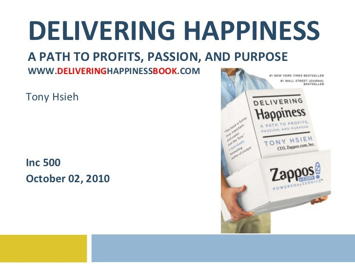 DELIVERING HAPPINESS A PATH TO PROFITS, PASSION, AND PURPOSE WWW. DELIVERING HAPPINESS BOOK .COM Tony Hsieh Inc 500 Octobe...