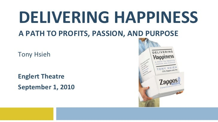 DELIVERING HAPPINESS A PATH TO PROFITS, PASSION, AND PURPOSE Tony Hsieh Englert Theatre September 1, 2010