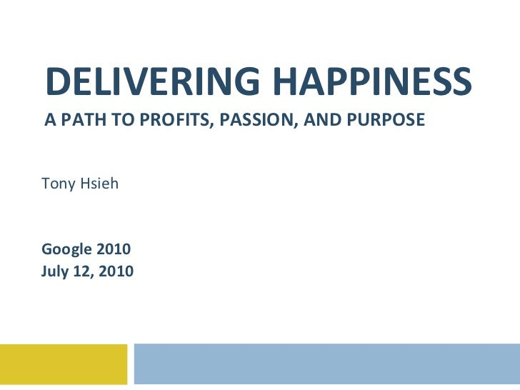 DELIVERING HAPPINESS A PATH TO PROFITS, PASSION, AND PURPOSE Tony Hsieh Google 2010 July 12, 2010