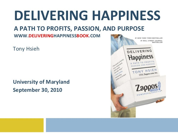 DELIVERING HAPPINESS A PATH TO PROFITS, PASSION, AND PURPOSE WWW. DELIVERING HAPPINESS BOOK .COM Tony Hsieh University of ...