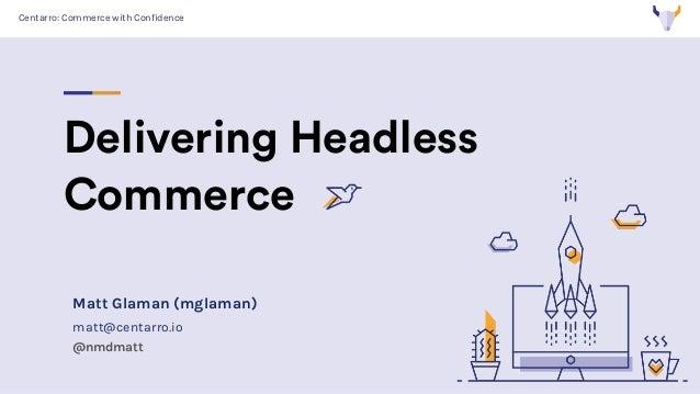 Centarro: Commerce with Confidence Delivering Headless Commerce Matt Glaman (mglaman) matt@centarro.io @nmdmatt