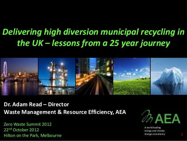 Delivering high diversion municipal recycling in    the UK – lessons from a 25 year journeyDr. Adam Read – DirectorWaste M...
