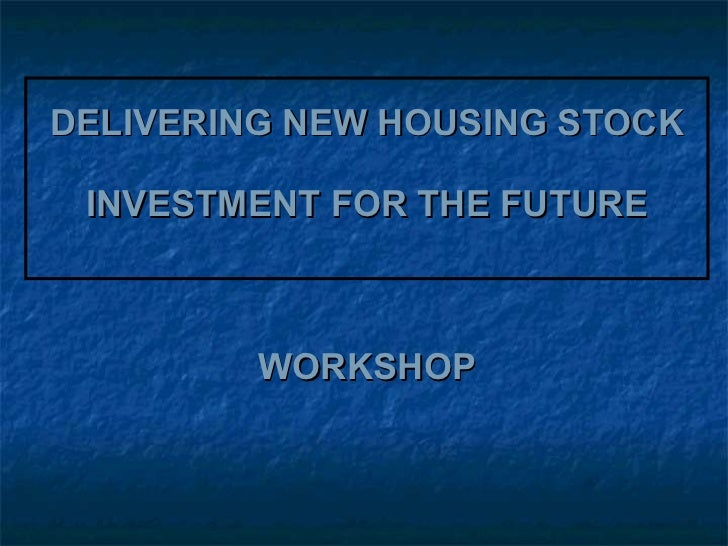 DELIVERING NEW HOUSING STOCK INVESTMENT FOR THE FUTURE WORKSHOP