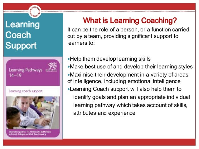 Learning Coach Support What is Learning Coaching? It can be the role of a person, or a function carried out by a team, pro...