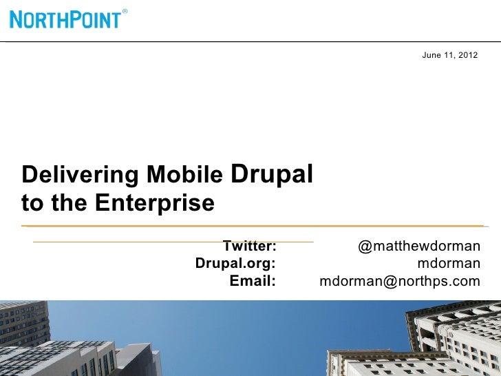 June 11, 2012Delivering Mobile Drupalto the Enterprise                 Twitter:       @matthewdorman              Drupal.o...