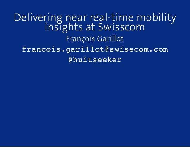 Delivering near real-time mobility insights at Swisscom François Garillot francois.garillot@swisscom.com @huitseeker
