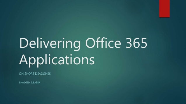 Delivering Office 365 Applications ON SHORT DEADLINES SHADEED ELEAZER