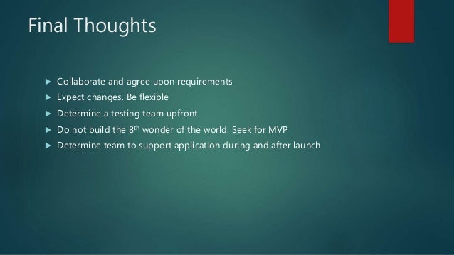 Final Thoughts  Collaborate and agree upon requirements  Expect changes. Be flexible  Determine a testing team upfront ...