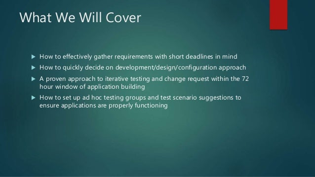 What We Will Cover  How to effectively gather requirements with short deadlines in mind  How to quickly decide on develo...