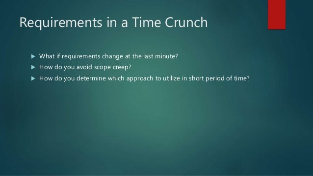 Requirements in a Time Crunch  What if requirements change at the last minute?  How do you avoid scope creep?  How do y...