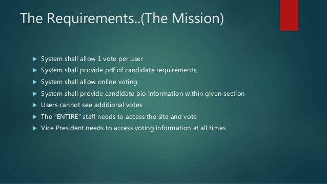 The Requirements..(The Mission)  System shall allow 1 vote per user  System shall provide pdf of candidate requirements ...