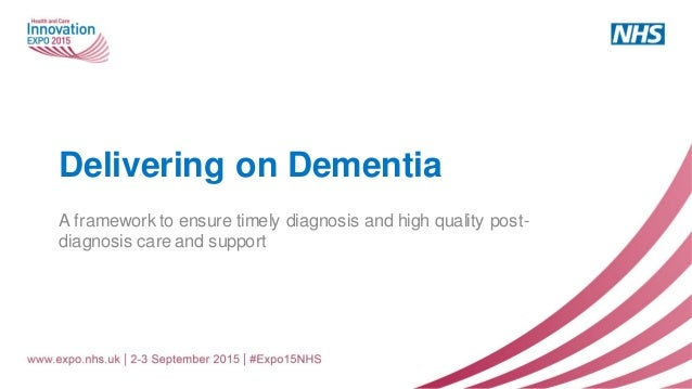 Delivering on Dementia A framework to ensure timely diagnosis and high quality post- diagnosis care and support