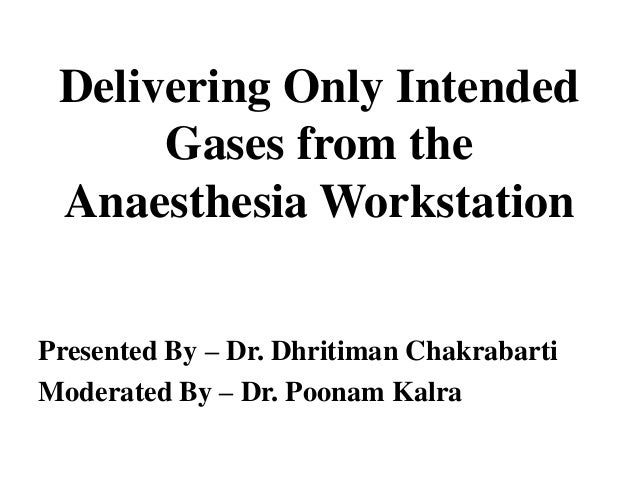 Delivering Only Intended      Gases from the Anaesthesia WorkstationPresented By – Dr. Dhritiman ChakrabartiModerated By –...