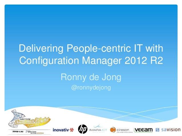 Delivering People-centric IT with Configuration Manager 2012 R2 Ronny de Jong @ronnydejong