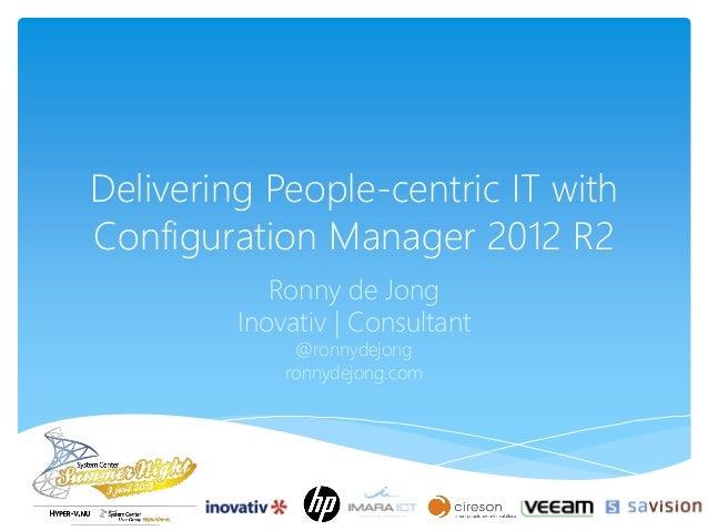 Delivering People-centric IT with Configuration Manager 2012 R2 Ronny de Jong Inovativ   Consultant @ronnydejong ronnydejo...