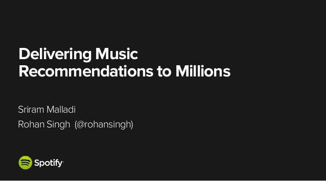 Delivering Music Recommendations to Millions! ! Sriram Malladi Rohan Singh (@rohansingh)