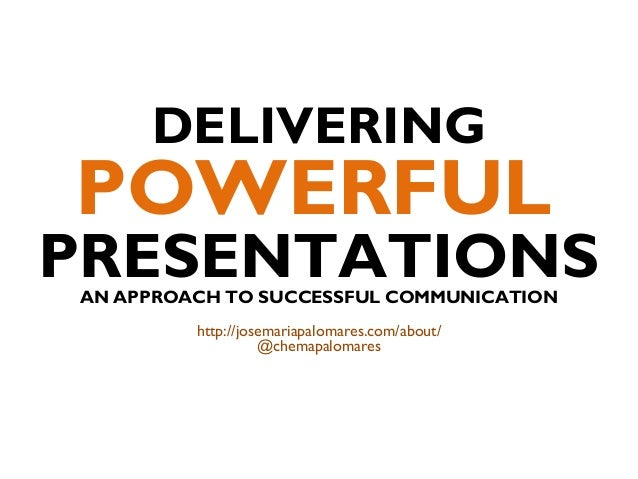 DELIVERING POWERFUL PRESENTATIONSAN APPROACH TO SUCCESSFUL COMMUNICATION http://josemariapalomares.com/about/ @chemapaloma...