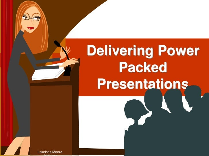 Delivering Power Packed Presentations<br />Lakeisha Moore-Mathews<br />