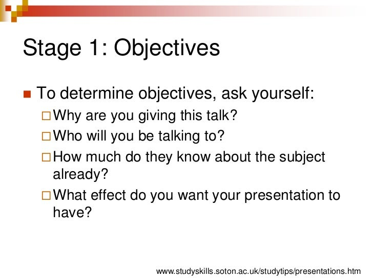 Stage 1: Objectives<br />To determine objectives, ask yourself:<br />Why are you giving this talk?<br />Who will you be ta...