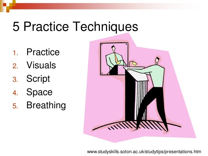 5 Practice Techniques<br />Practice<br />Visuals<br />Script<br />Space<br />Breathing<br />www.studyskills.soton.ac.uk/st...