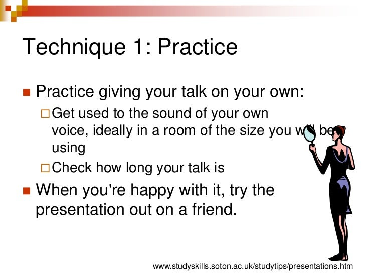 Technique 1: Practice<br />Practice giving your talk on your own:<br />Get used to the sound of your own voice, ideally in...