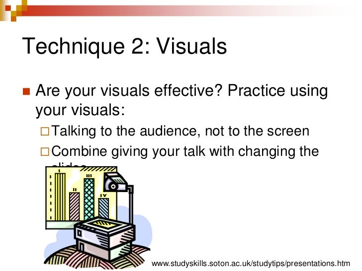 Technique 2: Visuals<br />Are your visuals effective? Practice using your visuals:<br />Talking to the audience, not to th...
