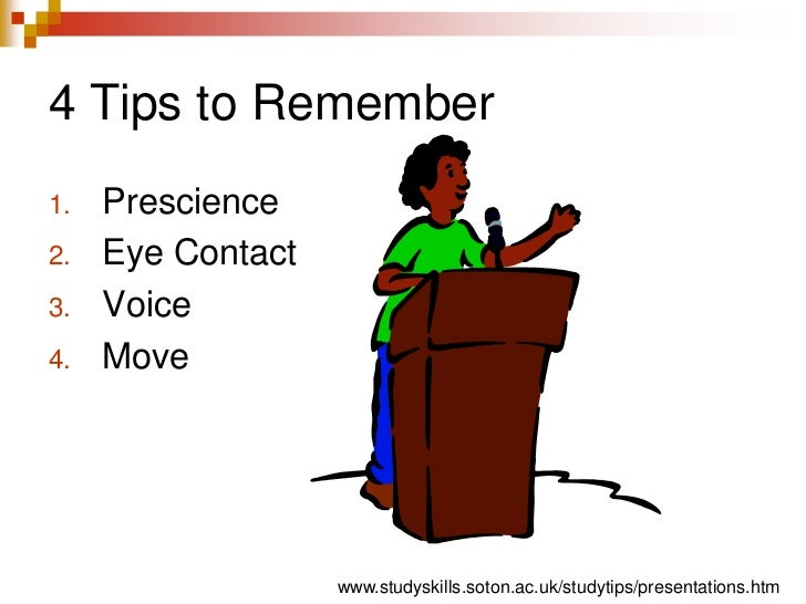 4 Tips to Remember<br />Prescience<br />Eye Contact<br />Voice<br />Move<br />www.studyskills.soton.ac.uk/studytips/presen...
