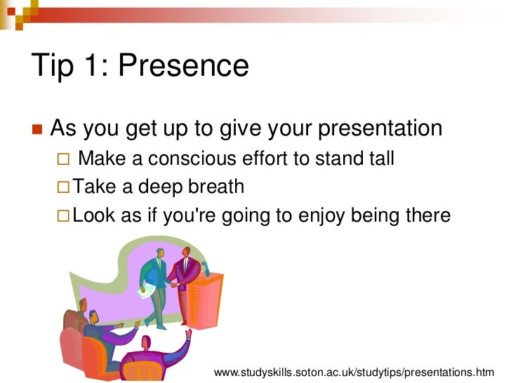 Tip 1: Presence<br />As you get up to give your presentation<br /> Make a conscious effort to stand tall<br />Take a deep ...