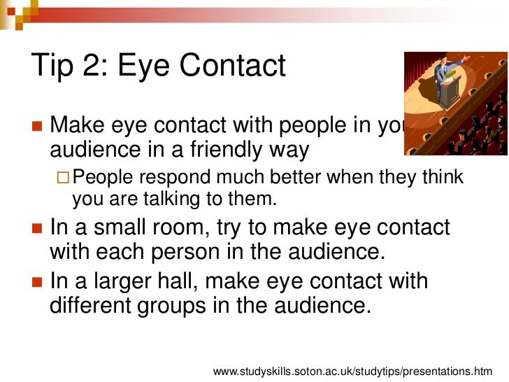 Tip 2: Eye Contact<br />Make eye contact with people in your audience in a friendly way<br />People respond much better wh...