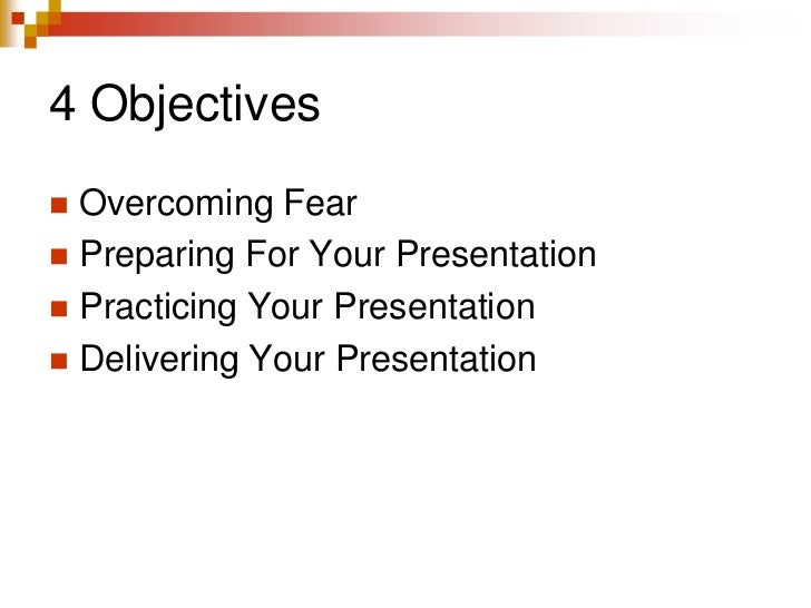 4 Objectives<br />Overcoming Fear<br />Preparing For Your Presentation<br />Practicing Your Presentation<br />Delivering Y...