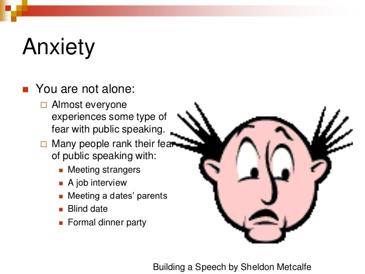 Anxiety<br />You are not alone:<br />Almost everyone experiences some type of fear with public speaking.<br />Many people ...