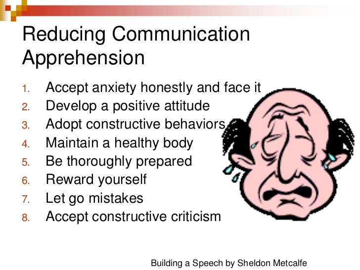 Reducing Communication Apprehension<br />Accept anxiety honestly and face it<br />Develop a positive attitude<br />Adopt c...