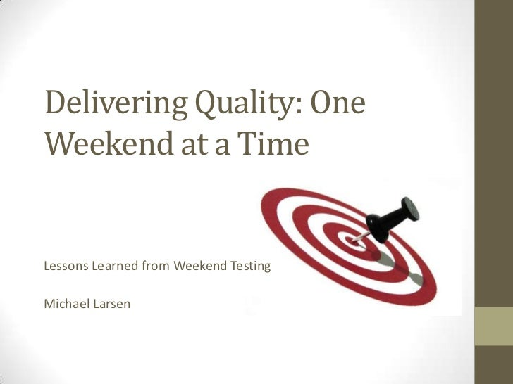 Delivering Quality: OneWeekend at a TimeLessons Learned from Weekend TestingMichael Larsen