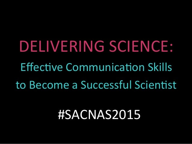 DELIVERING	SCIENCE:	 Effec0ve	Communica0on	Skills	 to	Become	a	Successful	Scien0st	 #SACNAS2015