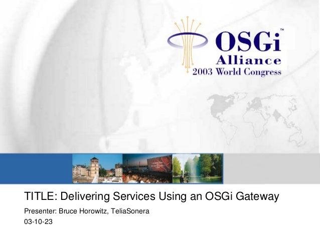 TITLE: Delivering Services Using an OSGi Gateway Presenter: Bruce Horowitz, TeliaSonera 03-10-23