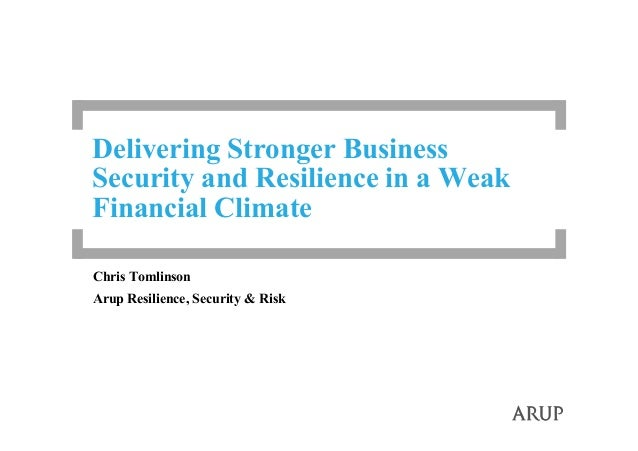Delivering Stronger BusinessSecurity and Resilience in a WeakFinancial ClimateChris TomlinsonArup Resilience, Security & R...